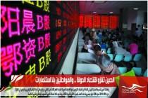 الصين تغزو اقتصاد الدولة .. والمواطنين بلا استثمارات