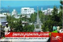 الامارات تبنى قاعدة عسكرية في ارض الصومال