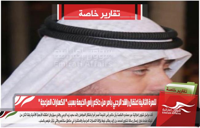 للمرة الثانية اعتقال راشد الرحبي بأمر من حاكم رأس الخيمة بسبب