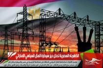 الكهرباء المصرية تدخل حيز سيطرة المال السياسي الإماراتي