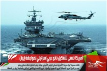 أمريكا تسعى لتشكيل ناتو عربي إسرائيلي لمواجهة إيران