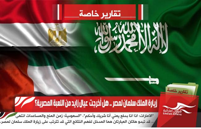 زيارة الملك سلمان لمصر .. هل أخرجت  عيال زايد من اللعبة المصرية؟