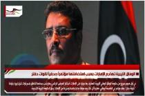 الوفاق الليبية تهاجم الإمارات بسبب استضافتها مؤتمراً صحفياً لقوات حفتر