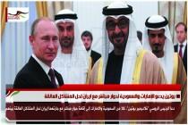 بوتين يدعو الإمارات والسعودية لحوار مباشر مع ايران لحل المشاكل العالقة
