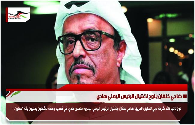 ضاحي خلفان يلوح لاغتيال الرئيس اليمني هادي