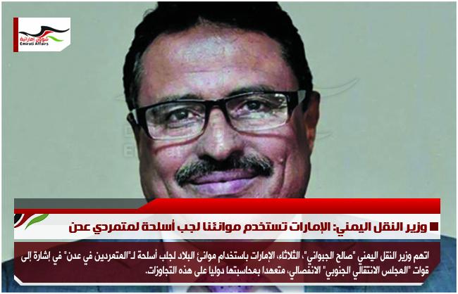 وزير النقل اليمني: الإمارات تستخدم موانئنا لجب أسلحة لمتمردي عدن