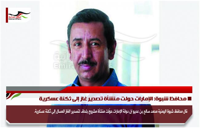 محافظ شبوة: الإمارات حولت منشأة تصدير غاز إلى ثكنة عسكرية