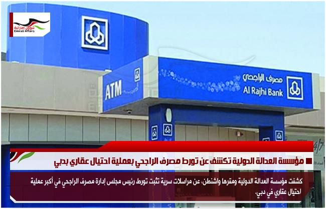 مؤسسة العدالة الدولية تكشف عن تورط مصرف الراجحي بعملية احتيال عقاري بدبي