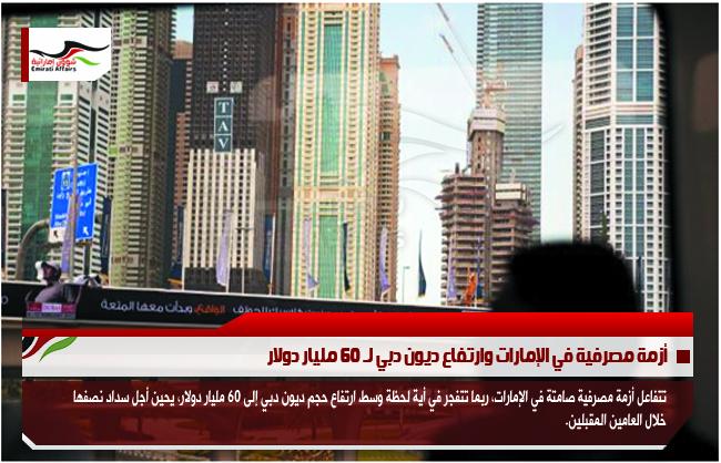 أزمة مصرفية في الإمارات وارتفاع ديون دبي لـ 60 مليار دولار