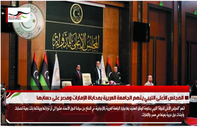 المجلس الأعلى الليبي يتهم الجامعة العربية بمحاباة الإمارات ومصر على حسابها