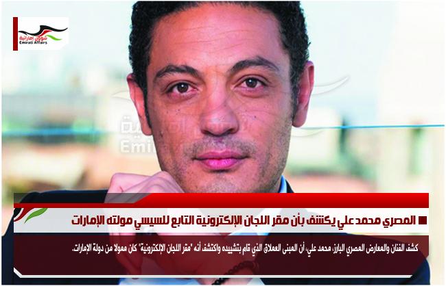 المصري محمد علي يكشف بأن مقر اللجان الإلكترونية التابع للسيسي مولته الإمارات
