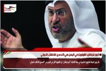 أنور قرقاش: الأولوية في اليمن هي التصدي للانقلاب الحوثي