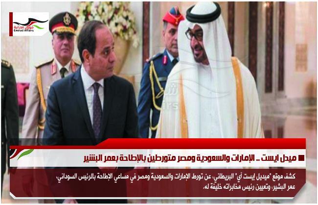 ميدل ايست .. الإمارات والسعودية ومصر متورطين بالإطاحة بعمر البشير