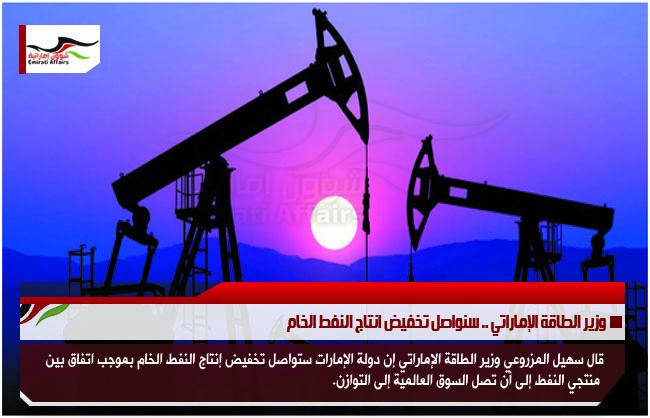 وزير الطاقة الإماراتي .. سنواصل تخفيض انتاج النفط الخام