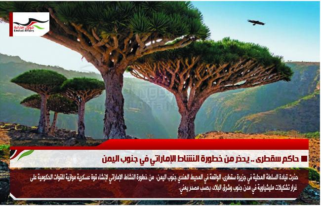 حاكم سقطرى .. يحذر من خطورة النشاط الإماراتي في جنوب اليمن