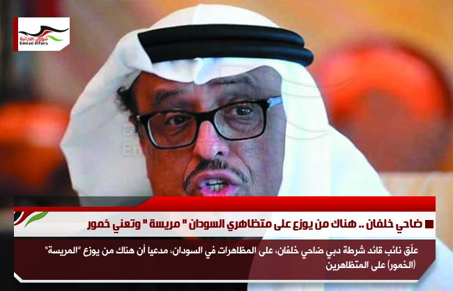 ضاحي خلفان .. هناك من يوزع على متظاهري السودان