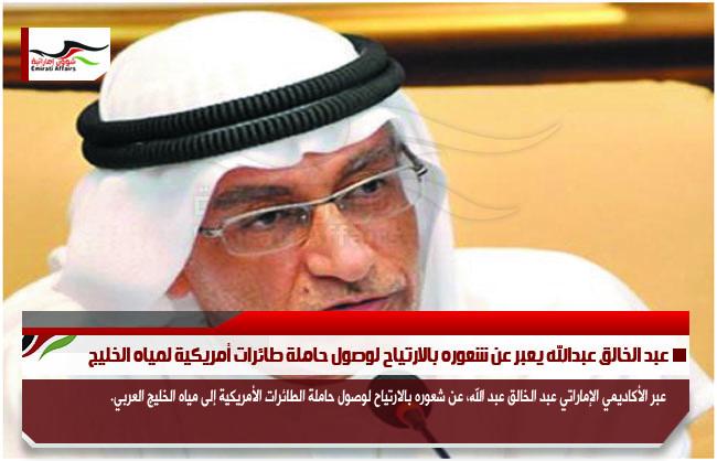 عبد الخالق عبدالله يعبر عن شعوره بالارتياح لوصول حاملة طائرات أمريكية لمياه الخليج