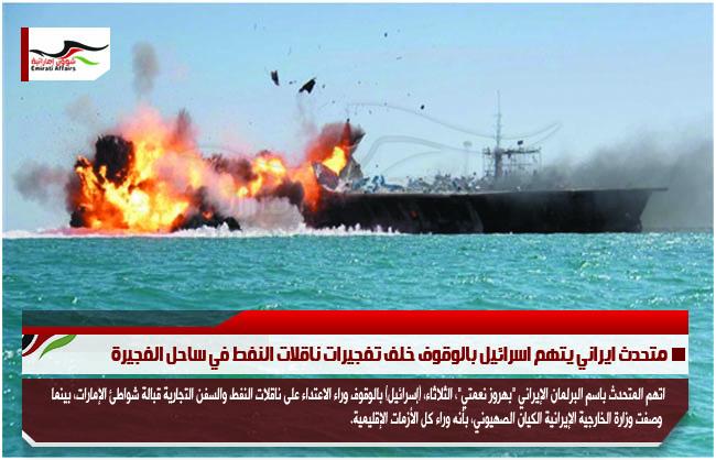 متحدث ايراني يتهم اسرائيل بالوقوف خلف تفجيرات ناقلات النفط في ساحل الفجيرة