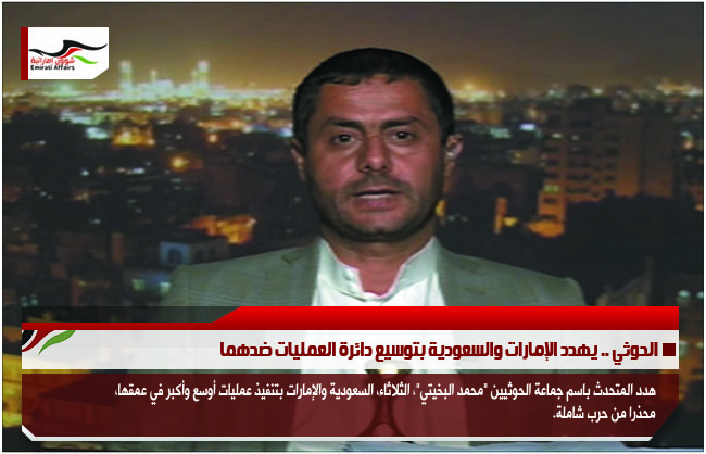 الحوثي .. يهدد الإمارات والسعودية بتوسيع دائرة العمليات ضدهما
