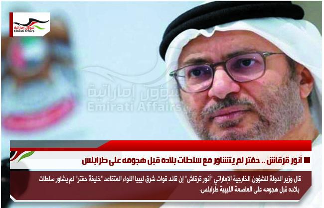 أنور قرقاش .. حفتر لم يتشاور مع سلطات بلاده قبل هجومه على طرابلس