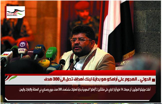 الحوثي .. الهجوم على أرامكو هو بداية لبنك أهداف تصل الى 300 هدف