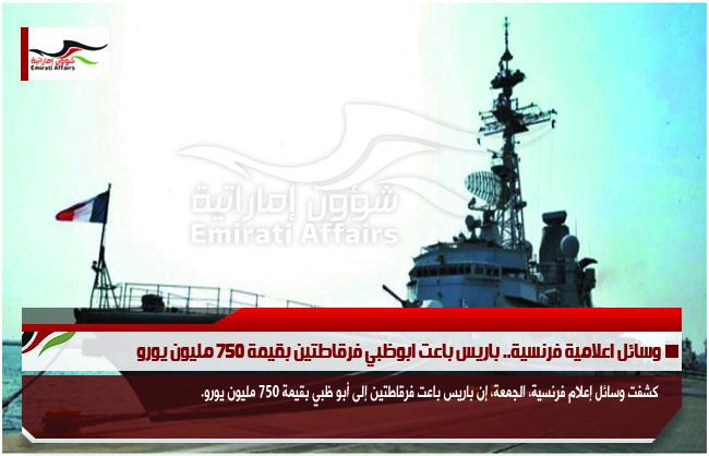 وسائل اعلامية فرنسية.. باريس باعت ابوظبي فرقاطتين بقيمة 750 مليون يورو