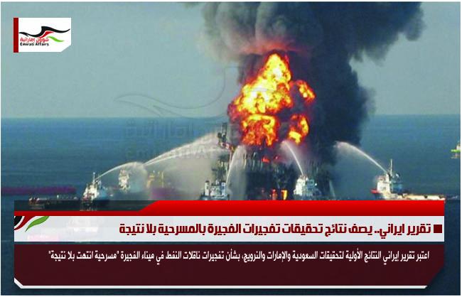 تقرير ايراني.. يصف نتائج تحقيقات تفجيرات الفجيرة بالمسرحية بلا نتيجة