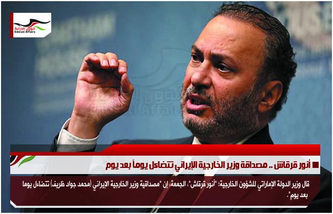أنور قرقاش .. مصداقة وزير الخارجية الإيراني تتضاءل يوماً بعد يوم