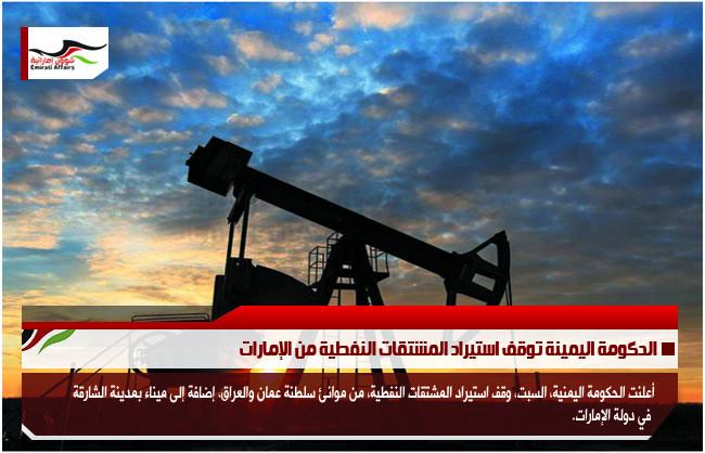 الحكومة اليمينة توقف استيراد المشتقات النفطية من الإمارات