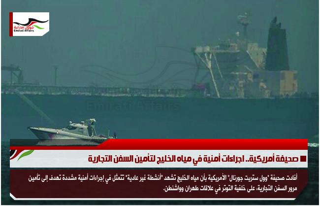 صحيفة أمريكية.. اجراءات أمنية في مياه الخليج لتأمين السفن التجارية