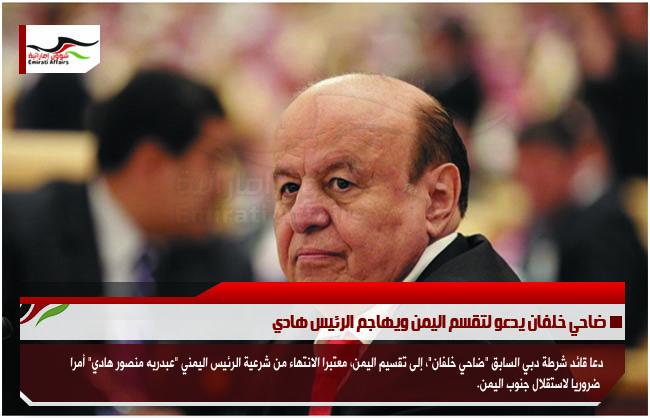 ضاحي خلفان يدعو لتقسم اليمن ويهاجم الرئيس هادي