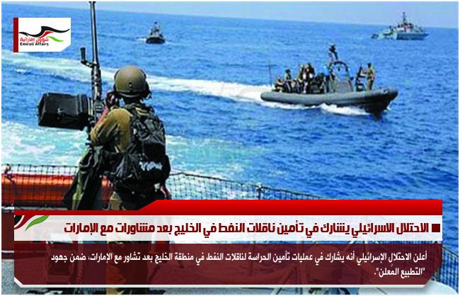 الاحتلال الاسرائيلي يشارك في تأمين ناقلات النفط في الخليج بعد مشاورات مع الإمارات