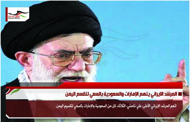 المرشد الايراني يتهم الإمارات والسعودية بالسعي لتقسم اليمن