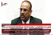 وزير الداخلية اليمني .. يهاجم الإمارات ويتهمها بالسيطرة على عدن