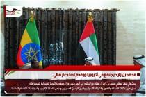 محمد بن زايد يجتمع في أثيوبيا ويقدم لها دعم مالي