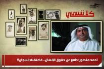 أحمد منصور: دافع عن حقوق الإنسان.. فاعتقله السجان!!