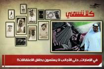 في الإمارات، حتى الأجانب لا يَسْلَمون بطش الاعتقالات!!