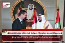 مصادر تتحدث عن استعدادات اماراتية لإعادة فتح سفارتها بدمشق