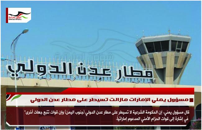مسؤول يمني الإمارات مازالت تسيطر على مطار عدن الدولي