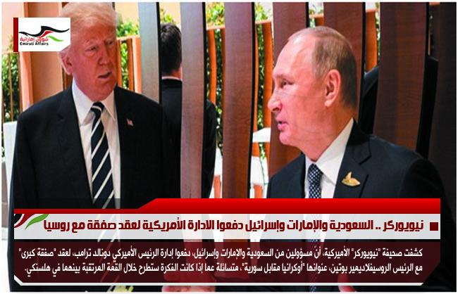نيويوركر .. السعودية والإمارات وإسرائيل دفعوا الادارة الأمريكية لعقد صفقة مع روسيا