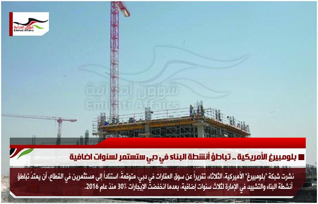 بلومبيرغ الأمريكية .. تباطؤ أنشطة البناء في دبي ستستمر لسنوات اضافية
