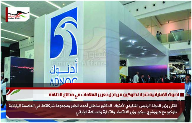 ادنوك الإماراتية تتجه لطوكيو من أجل تعزيز العلاقات في قطاع الطاقة