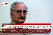 مجلة أمريكية .. استمرار الدعم الإماراتي لحفتر يعمل على استمرار الفوضى في ليبيا