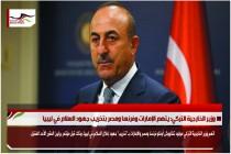 وزير الخارجية التركي: يتهم الإمارات وفرنسا ومصر بتخريب جهود السلام في ليبيا