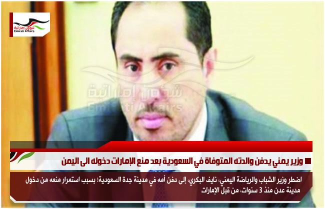 وزير يمني يدفن والدته المتوفاة في السعودية بعد منع الإمارات دخوله الى اليمن