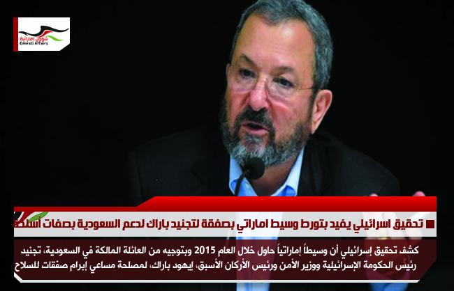 تحقيق اسرائيلي يفيد بتورط وسيط اماراتي بصفقة لتجنيد باراك لدعم السعودية بصفات أسلحة