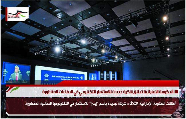 الحكومة الإماراتية تطلق شكرة جديدة للاستثمار التكنلوجي في الدفاعات المتطورة