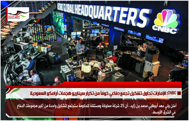 CNBC: الإمارات تحاول تشكيل تجمع دفاعي خوفاً من تكرار سيناريو هجمات أرامكو السعودية