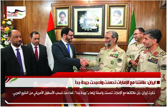 ايران: علاقتنا مع الإمارات تحسنت وأصبحت جيدة جداً