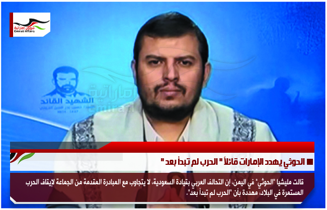 """الحوثي يهدد الإمارات قائلاً """" الحرب لم تبدأ بعد """""""